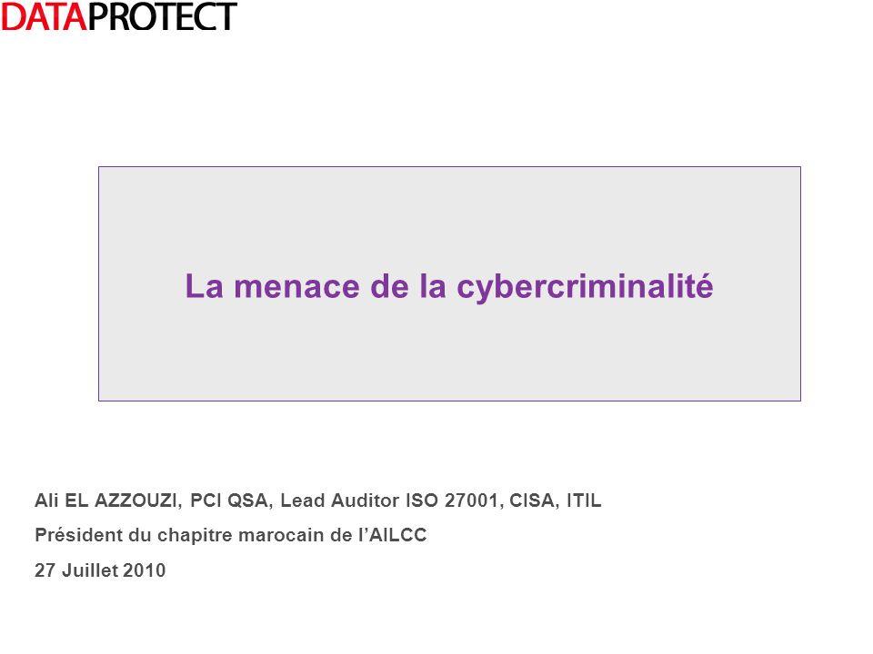 Ali EL AZZOUZI, PCI QSA, Lead Auditor ISO 27001, CISA, ITIL Président du chapitre marocain de lAILCC 27 Juillet 2010 La menace de la cybercriminalité