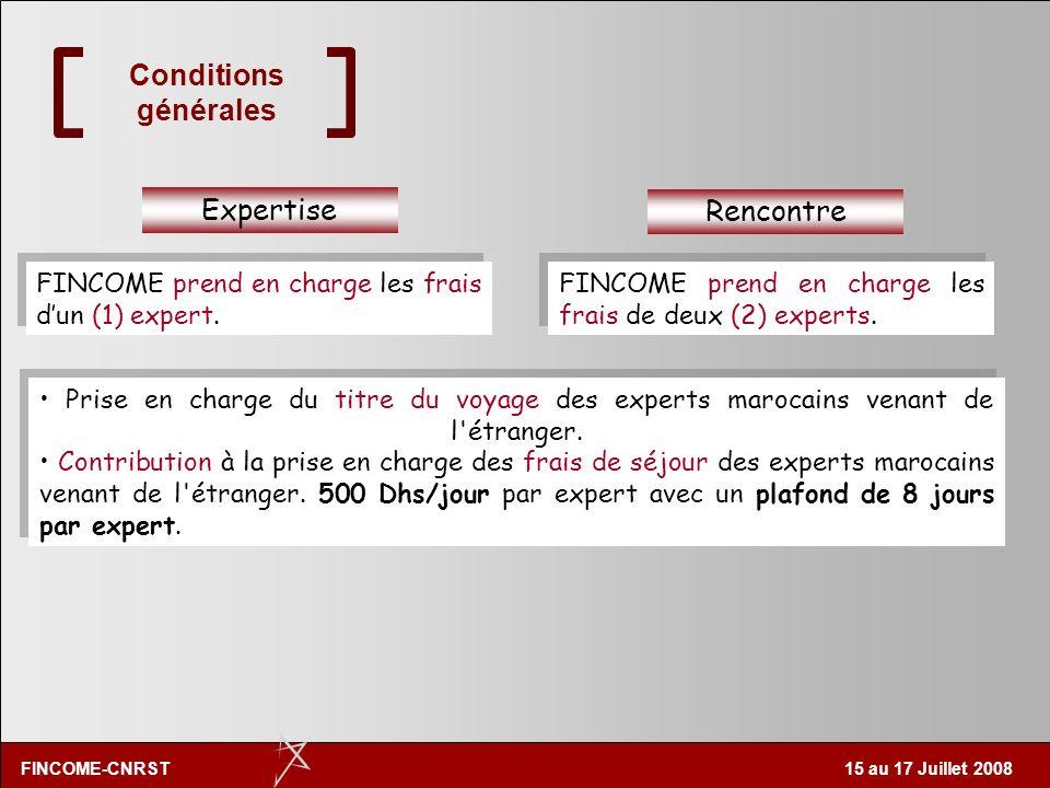 FINCOME-CNRST 15 au 17 Juillet 2008 Conditions générales Expertise Rencontre La cellule CNRST FINCOME prend en charge les frais dun (1) expert. FINCOM