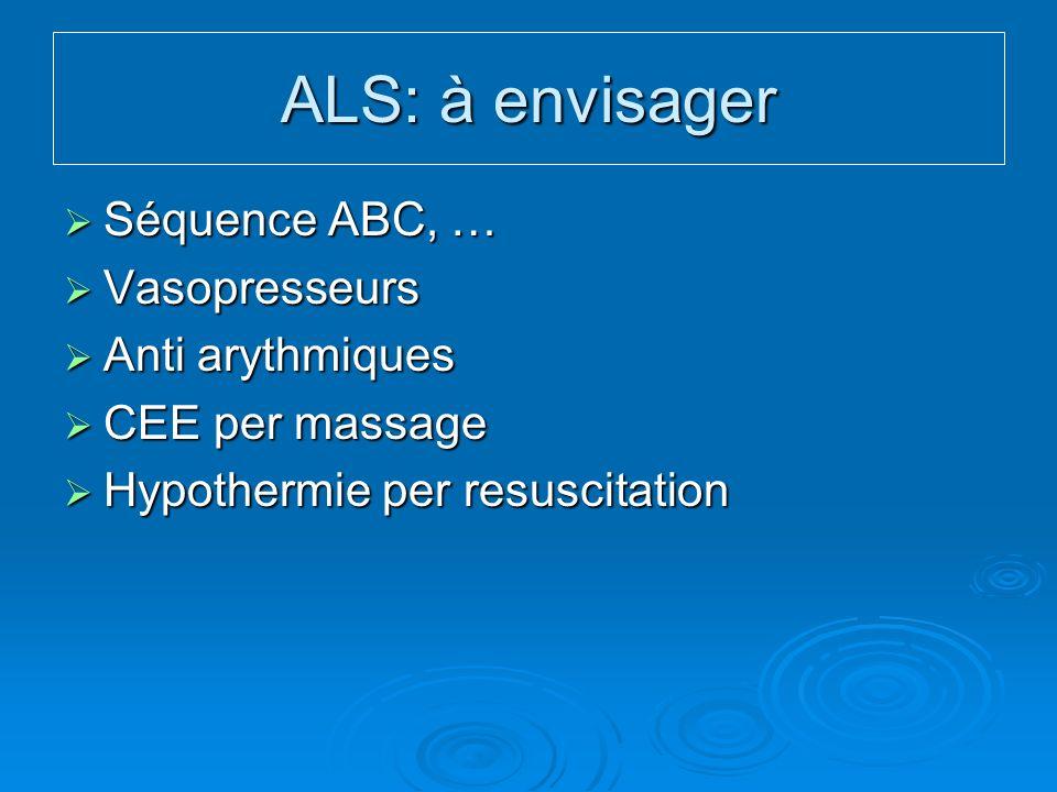 ALS: à envisager Séquence ABC, … Séquence ABC, … Vasopresseurs Vasopresseurs Anti arythmiques Anti arythmiques CEE per massage CEE per massage Hypothermie per resuscitation Hypothermie per resuscitation