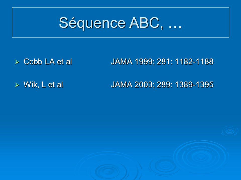 Séquence ABC, … Cobb LA et al JAMA 1999; 281: 1182-1188 Cobb LA et al JAMA 1999; 281: 1182-1188 Wik, L et al JAMA 2003; 289: 1389-1395 Wik, L et al JAMA 2003; 289: 1389-1395