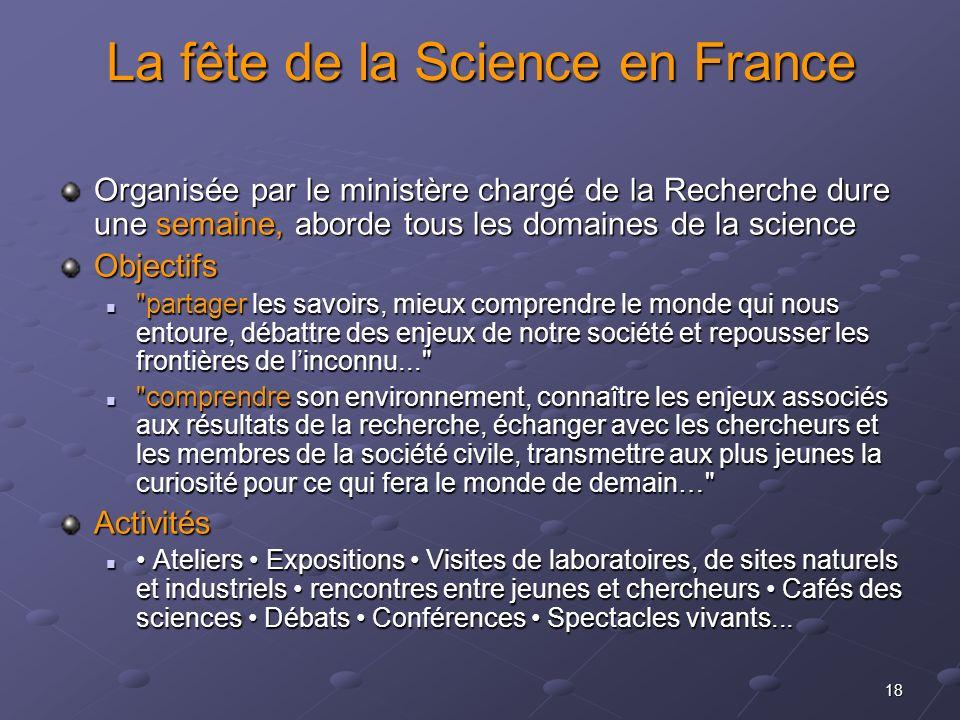 18 La fête de la Science en France Organisée par le ministère chargé de la Recherche dure une semaine, aborde tous les domaines de la science Objectif