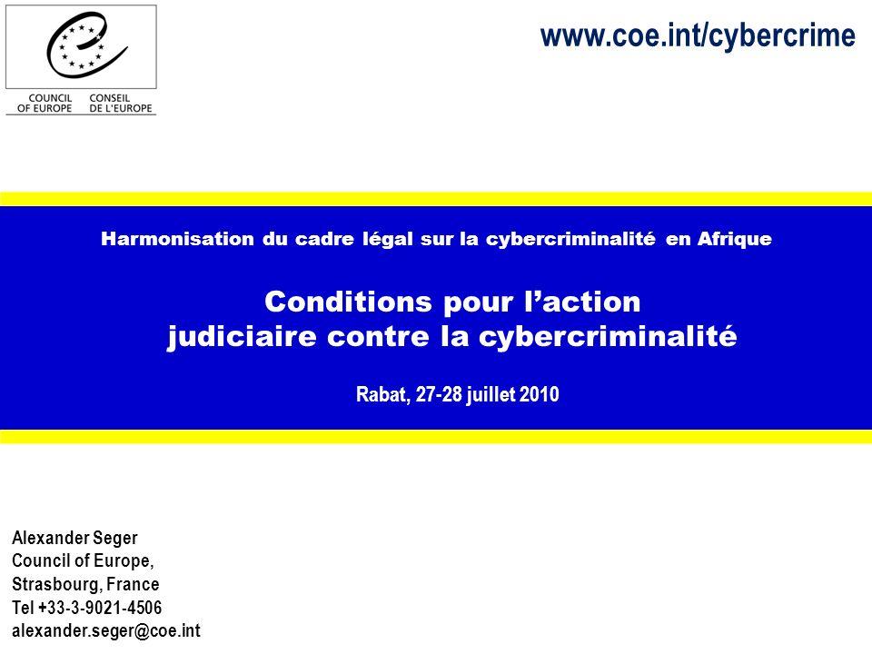 Harmonisation du cadre légal sur la cybercriminalité en Afrique Conditions pour laction judiciaire contre la cybercriminalité Rabat, 27-28 juillet 2010 Alexander Seger Council of Europe, Strasbourg, France Tel +33-3-9021-4506 alexander.seger@coe.int www.coe.int/cybercrime