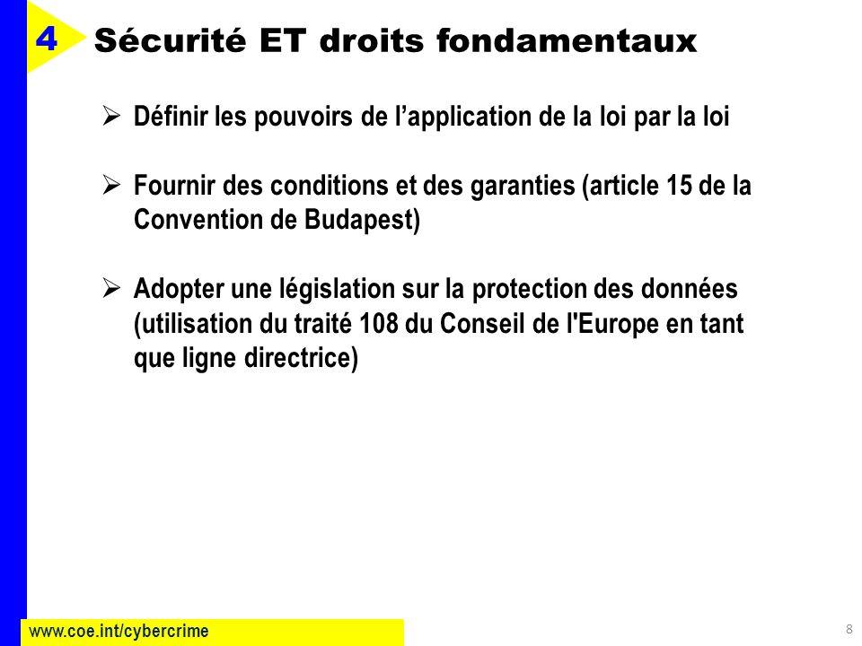 8 www.coe.int/cybercrime 4 Définir les pouvoirs de lapplication de la loi par la loi Fournir des conditions et des garanties (article 15 de la Convention de Budapest) Adopter une législation sur la protection des données (utilisation du traité 108 du Conseil de l Europe en tant que ligne directrice) Sécurité ET droits fondamentaux