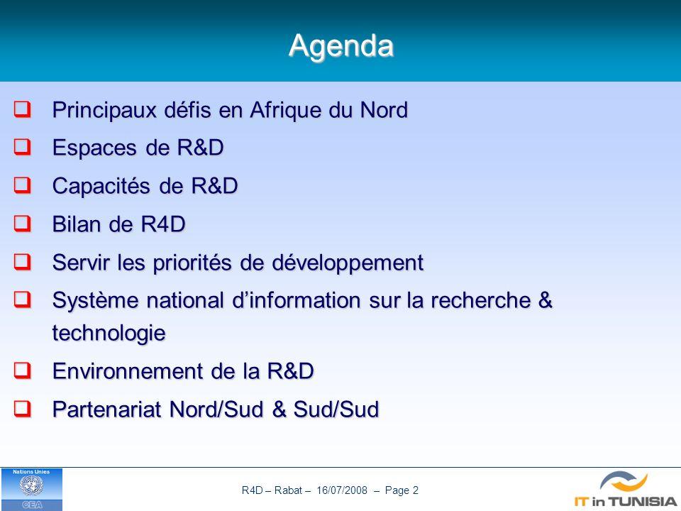 R4D – Rabat – 16/07/2008 – Page 2Agenda Principaux défis en Afrique du Nord Principaux défis en Afrique du Nord Espaces de R&D Espaces de R&D Capacités de R&D Capacités de R&D Bilan de R4D Bilan de R4D Servir les priorités de développement Servir les priorités de développement Système national dinformation sur la recherche & technologie Système national dinformation sur la recherche & technologie Environnement de la R&D Environnement de la R&D Partenariat Nord/Sud & Sud/Sud Partenariat Nord/Sud & Sud/Sud