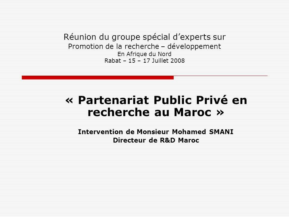 Réunion du groupe spécial dexperts sur Promotion de la recherche – développement En Afrique du Nord Rabat – 15 – 17 Juillet 2008 « Partenariat Public Privé en recherche au Maroc » Intervention de Monsieur Mohamed SMANI Directeur de R&D Maroc