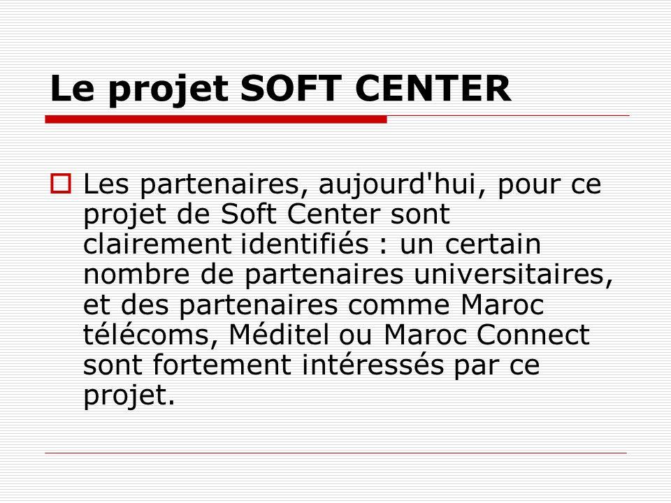 Le projet SOFT CENTER Les partenaires, aujourd hui, pour ce projet de Soft Center sont clairement identifiés : un certain nombre de partenaires universitaires, et des partenaires comme Maroc télécoms, Méditel ou Maroc Connect sont fortement intéressés par ce projet.