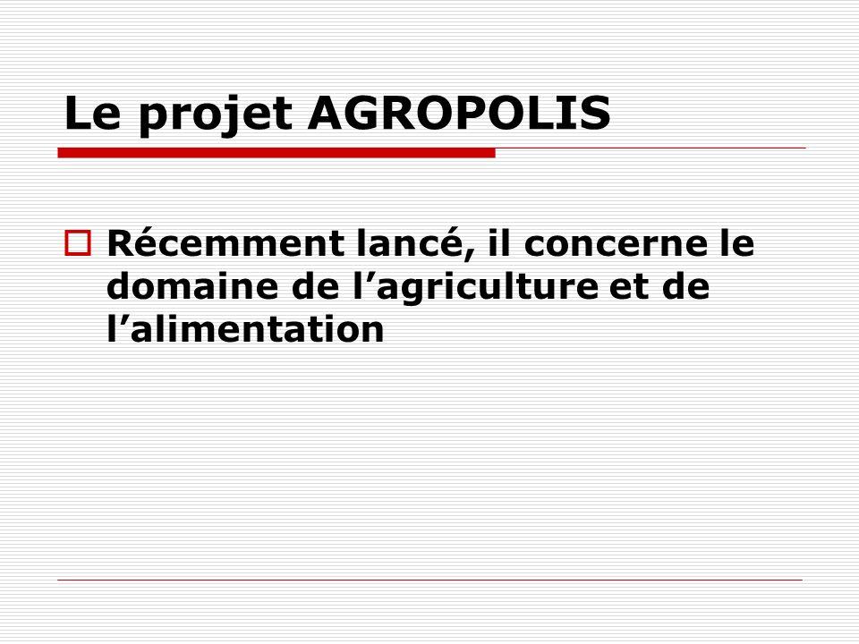 Le projet AGROPOLIS Récemment lancé, il concerne le domaine de lagriculture et de lalimentation