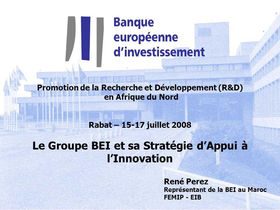 Promotion de la Recherche et Développement (R&D) en Afrique du Nord Rabat – 15-17 juillet 2008 Le Groupe BEI et sa Stratégie dAppui à lInnovation René
