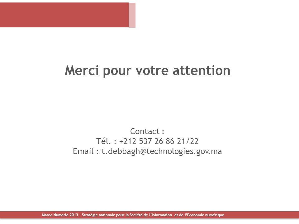 Merci pour votre attention Contact : Tél. : +212 537 26 86 21/22 Email : t.debbagh@technologies.gov.ma Maroc Numeric 2013 - Stratégie nationale pour l