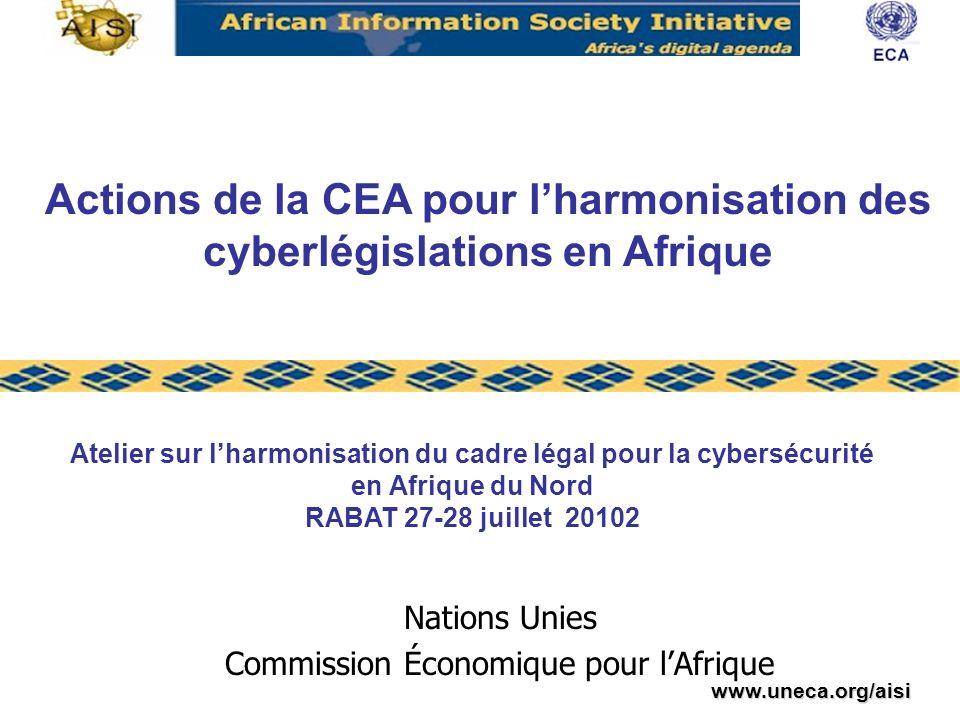 www.uneca.org/aisi Nations Unies Commission Économique pour lAfrique Atelier sur lharmonisation du cadre légal pour la cybersécurité en Afrique du Nord RABAT 27-28 juillet 20102 Actions de la CEA pour lharmonisation des cyberlégislations en Afrique