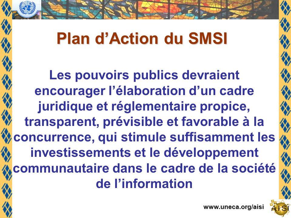 www.uneca.org/aisi Les pouvoirs publics devraient encourager lélaboration dun cadre juridique et réglementaire propice, transparent, prévisible et favorable à la concurrence, qui stimule suffisamment les investissements et le développement communautaire dans le cadre de la société de linformation Plan dAction du SMSI