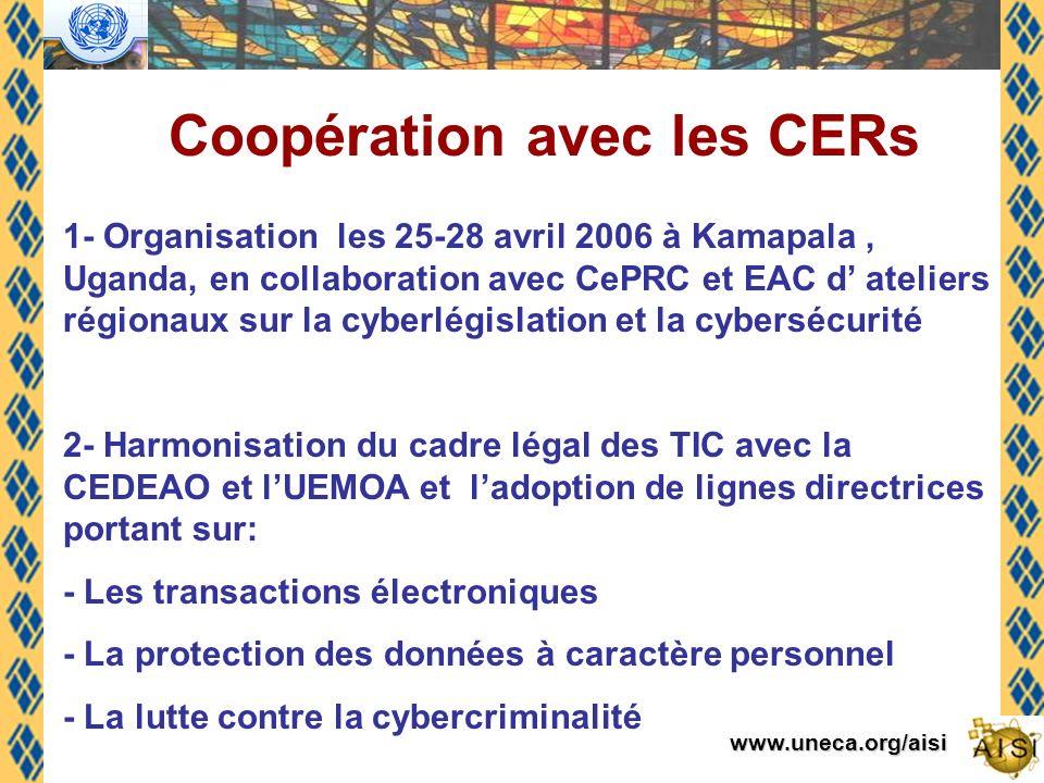www.uneca.org/aisi Coopération avec les CERs 1- Organisation les 25-28 avril 2006 à Kamapala, Uganda, en collaboration avec CePRC et EAC d ateliers régionaux sur la cyberlégislation et la cybersécurité 2- Harmonisation du cadre légal des TIC avec la CEDEAO et lUEMOA et ladoption de lignes directrices portant sur: - Les transactions électroniques - La protection des données à caractère personnel - La lutte contre la cybercriminalité