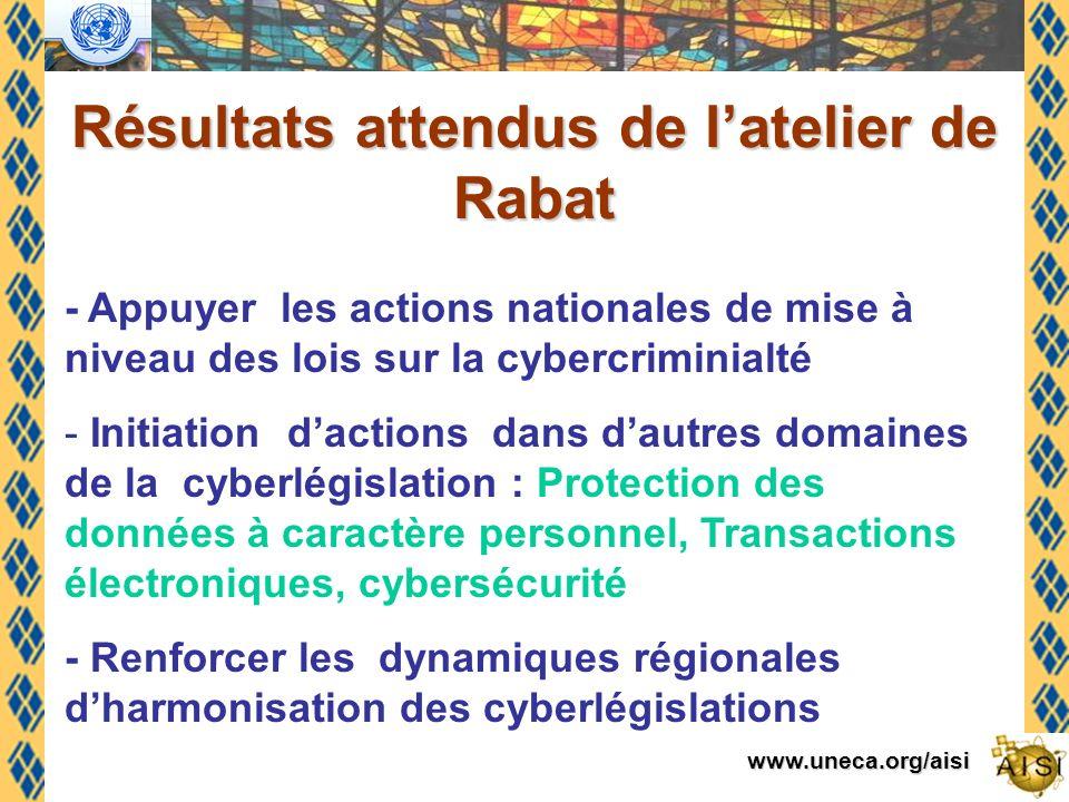 www.uneca.org/aisi Résultats attendus de latelier de Rabat - Appuyer les actions nationales de mise à niveau des lois sur la cybercriminialté - Initiation dactions dans dautres domaines de la cyberlégislation : Protection des données à caractère personnel, Transactions électroniques, cybersécurité - Renforcer les dynamiques régionales dharmonisation des cyberlégislations