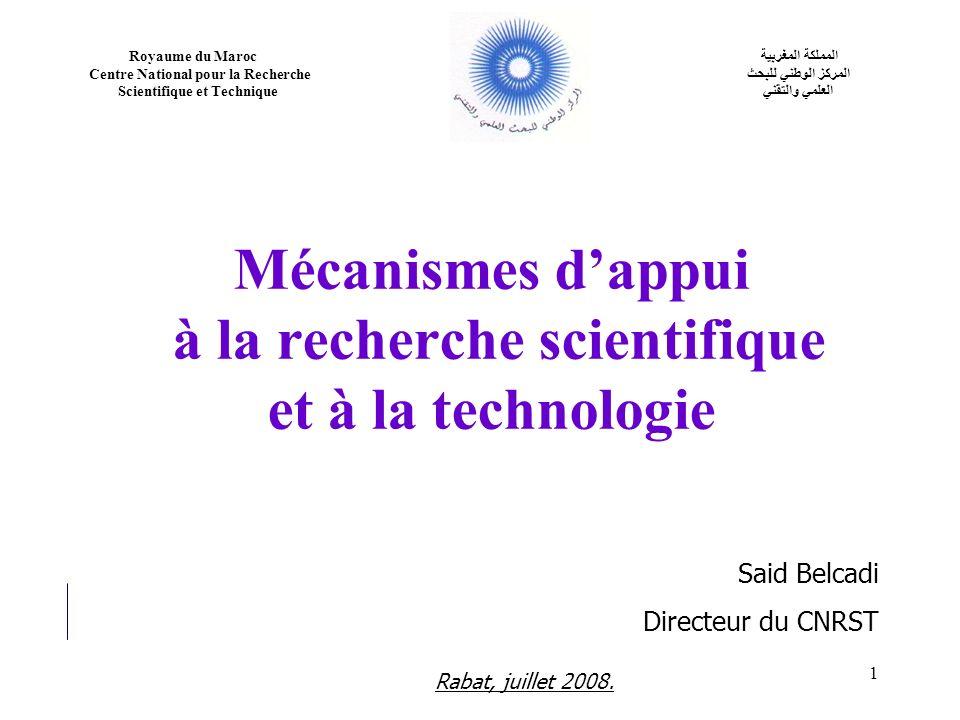 1 Mécanismes dappui à la recherche scientifique et à la technologie Rabat, juillet 2008. Said Belcadi Directeur du CNRST Royaume du Maroc Centre Natio