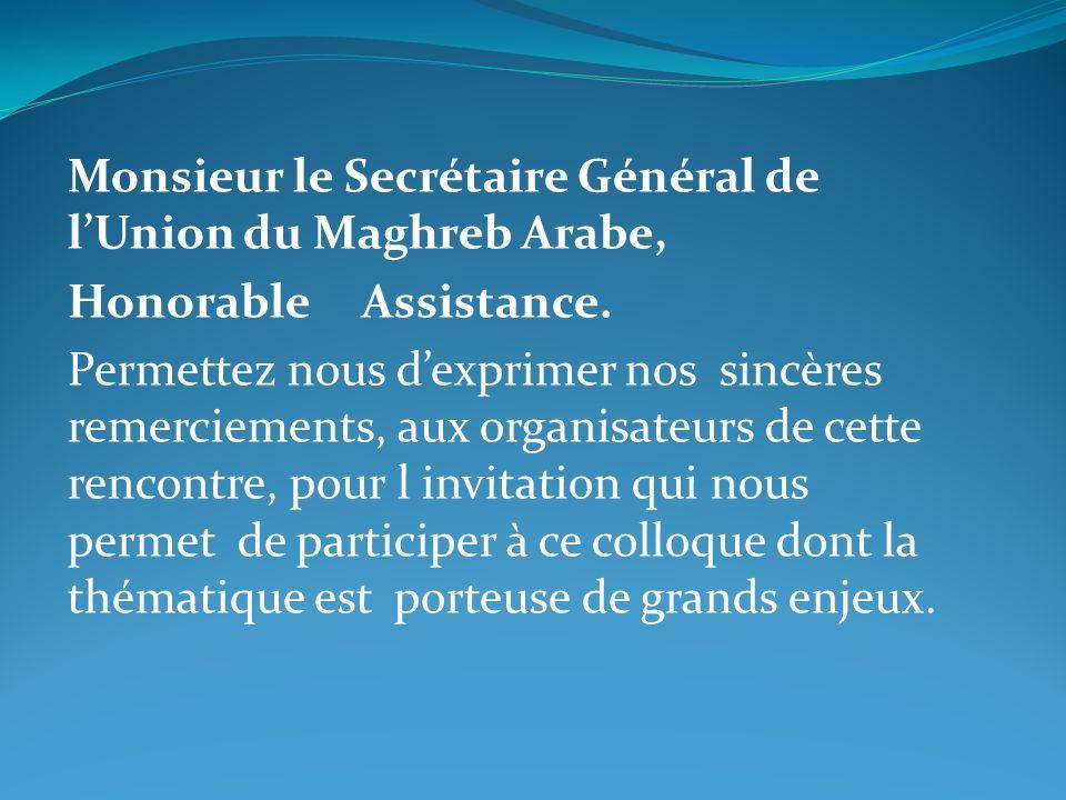 Monsieur le Secrétaire Général de lUnion du Maghreb Arabe, Honorable Assistance. Permettez nous dexprimer nos sincères remerciements, aux organisateur
