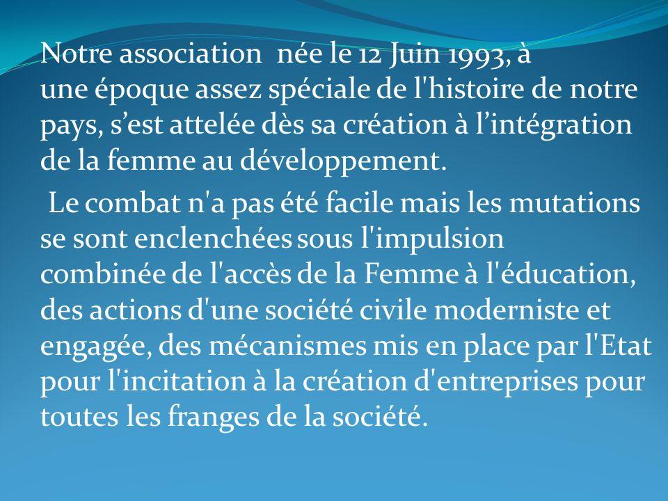 Notre association née le 12 Juin 1993, à une époque assez spéciale de l'histoire de notre pays, sest attelée dès sa création à lintégration de la femm