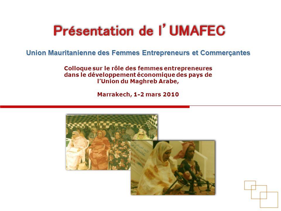 Présentation de lUMAFEC Conscientes du rôle primordial que peut jouer la femme mauritanienne en tant quagent économique et de limportance du tissu industriel et commercial, formé essentiellement par les petites et moyennes entreprises, dans le développement économique et social du pays, des femmes se sont réunies et ont crée en mars 1993, lUnion Mauritanienne des Femmes Entrepreneurs et Commerçantes ( UMAFEC ).