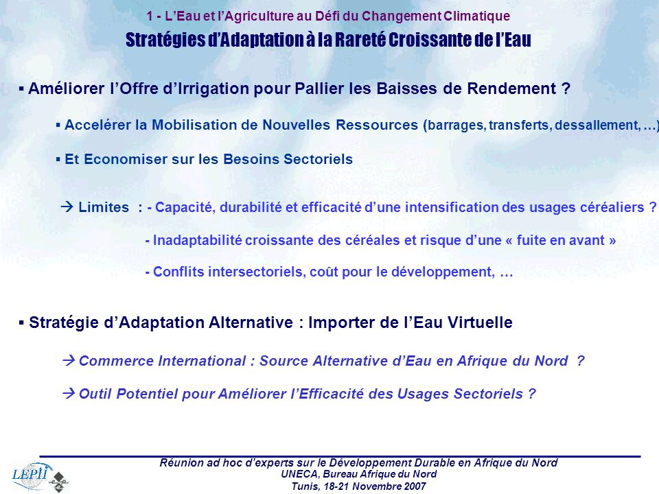 Réunion ad hoc dexperts sur le Développement Durable en Afrique du Nord UNECA, Bureau Afrique du Nord Tunis, 18-21 Novembre 2007 1 - LEau et lAgriculture au Défi du Changement Climatique Stratégies dAdaptation à la Rareté Croissante de lEau Améliorer lOffre dIrrigation pour Pallier les Baisses de Rendement .