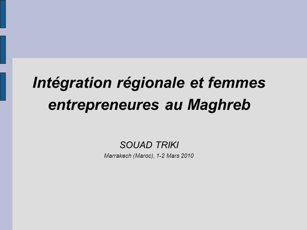Intégration régionale et femmes entrepreneures au Maghreb SOUAD TRIKI Marrakech (Maroc), 1-2 Mars 2010