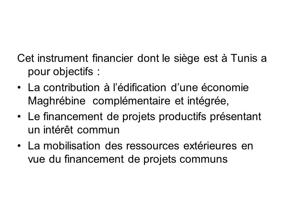 Cet instrument financier dont le siège est à Tunis a pour objectifs : La contribution à lédification dune économie Maghrébine complémentaire et intégr