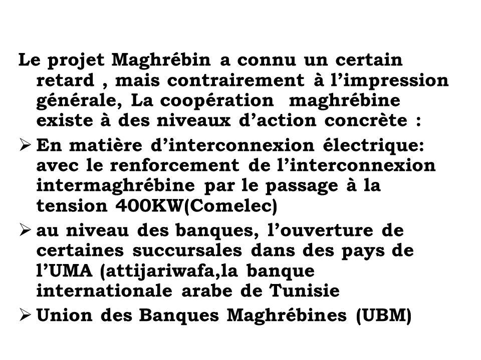 Le projet Maghrébin a connu un certain retard, mais contrairement à limpression générale, La coopération maghrébine existe à des niveaux daction concr