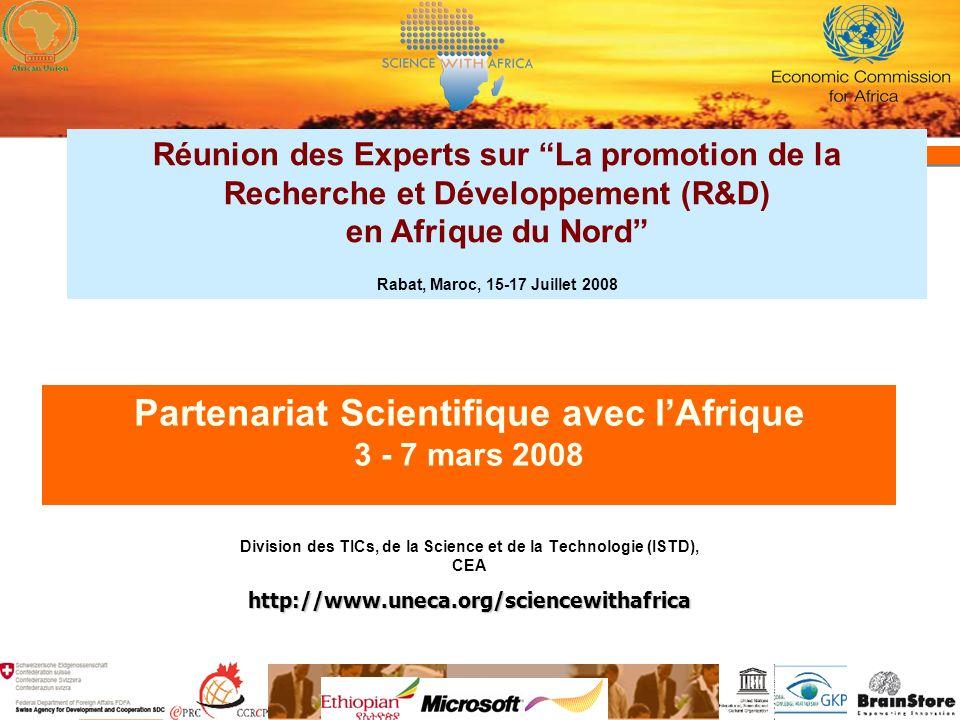 Partenariat Scientifique avec lAfrique 3 - 7 mars 2008 Division des TICs, de la Science et de la Technologie (ISTD), CEAhttp://www.uneca.org/sciencewithafrica Réunion des Experts sur La promotion de la Recherche et Développement (R&D) en Afrique du Nord Rabat, Maroc, 15-17 Juillet 2008