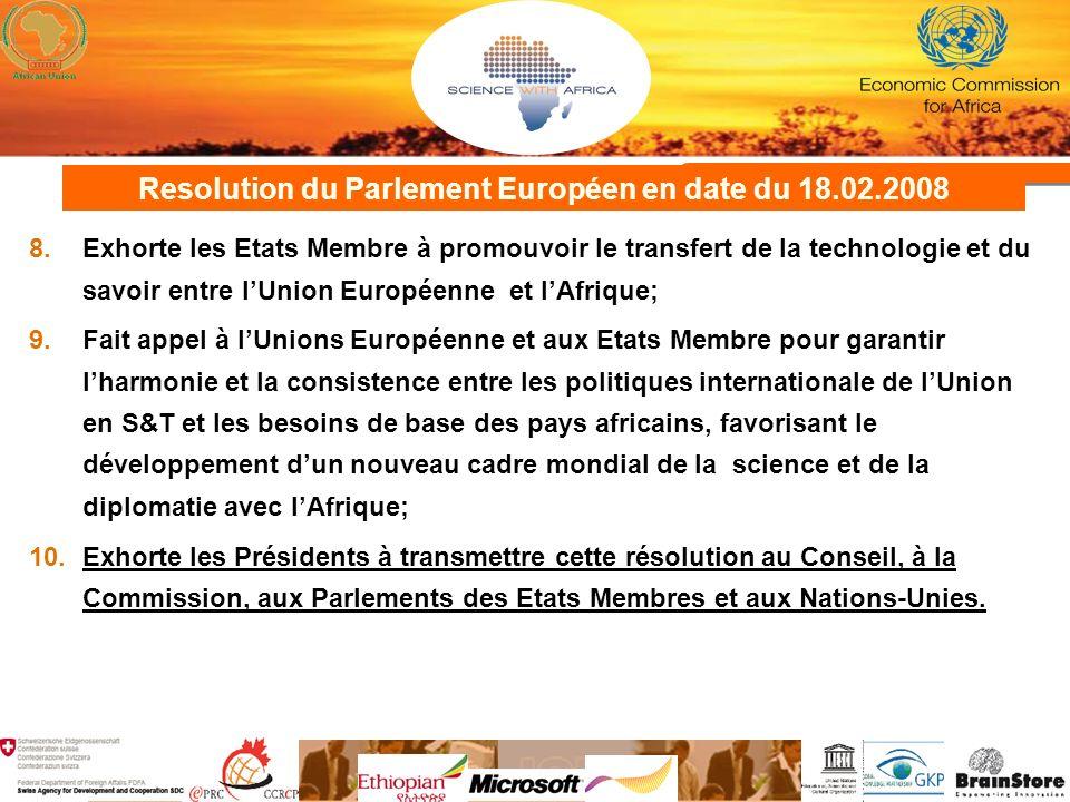 Resolution du Parlement Européen en date du 18.02.2008 8.Exhorte les Etats Membre à promouvoir le transfert de la technologie et du savoir entre lUnion Européenne et lAfrique; 9.Fait appel à lUnions Européenne et aux Etats Membre pour garantir lharmonie et la consistence entre les politiques internationale de lUnion en S&T et les besoins de base des pays africains, favorisant le développement dun nouveau cadre mondial de la science et de la diplomatie avec lAfrique; 10.Exhorte les Présidents à transmettre cette résolution au Conseil, à la Commission, aux Parlements des Etats Membres et aux Nations-Unies.
