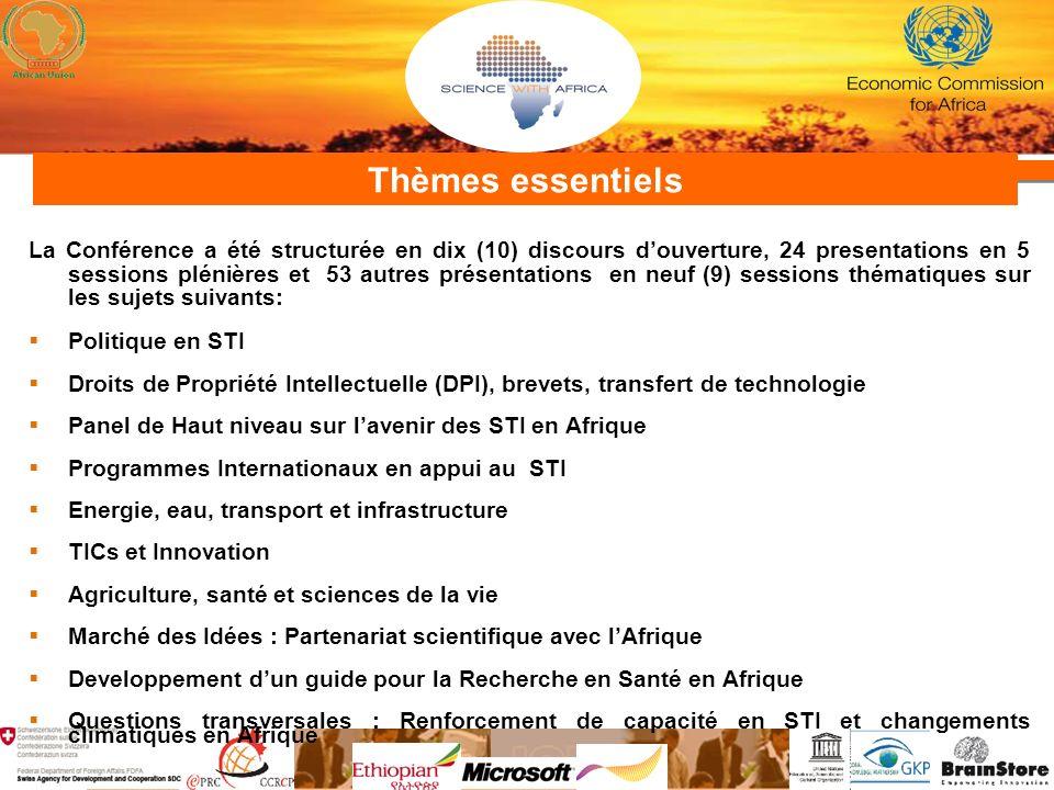 Thèmes essentiels La Conférence a été structurée en dix (10) discours douverture, 24 presentations en 5 sessions plénières et 53 autres présentations en neuf (9) sessions thématiques sur les sujets suivants: Politique en STI Droits de Propriété Intellectuelle (DPI), brevets, transfert de technologie Panel de Haut niveau sur lavenir des STI en Afrique Programmes Internationaux en appui au STI Energie, eau, transport et infrastructure TICs et Innovation Agriculture, santé et sciences de la vie Marché des Idées : Partenariat scientifique avec lAfrique Developpement dun guide pour la Recherche en Santé en Afrique Questions transversales : Renforcement de capacité en STI et changements climatiques en Afrique
