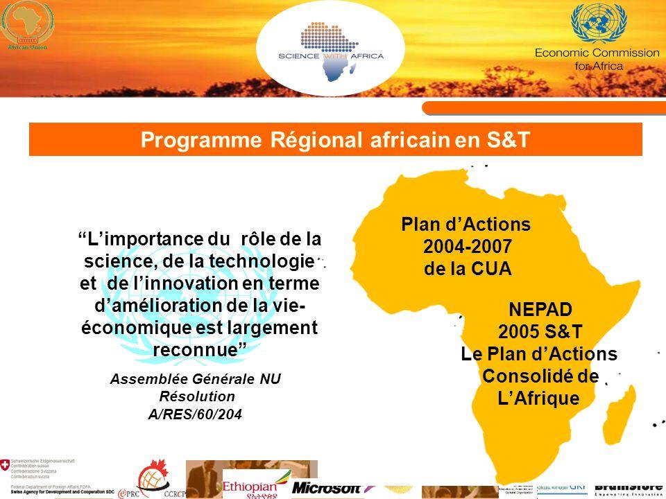 Programme Régional africain en S&T 8eme Sommet des Chefs dEtat et de Gouvernement de lUA Janvier 2007, Addis Abéba, Ethiopie Thème: Science, Technologie et Recherche scientifique pour le développement Declaré 2007 comme année de développement des Institutions et Champions en STI en Afrique Approuvé la création de lOrganisation Pan- africaine de la Propriété Intellectuelle (PAIPO) Ont réitéré leur engagement à la décision de Khartoum en 2006 appelant les Etats Membres à allouer un minimum d1% de leur PNB à la R&D Ont approuvé la nécessité de la promotion des coopérations Sud-Sud et Nord-Sud en STI