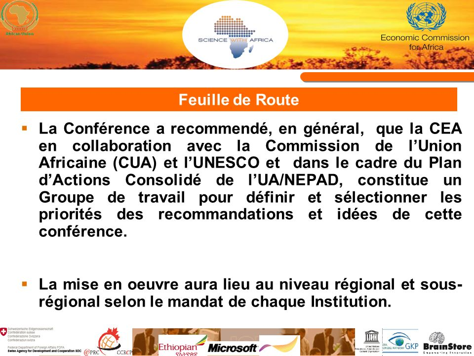 Feuille de Route La Conférence a recommendé, en général, que la CEA en collaboration avec la Commission de lUnion Africaine (CUA) et lUNESCO et dans le cadre du Plan dActions Consolidé de lUA/NEPAD, constitue un Groupe de travail pour définir et sélectionner les priorités des recommandations et idées de cette conférence.