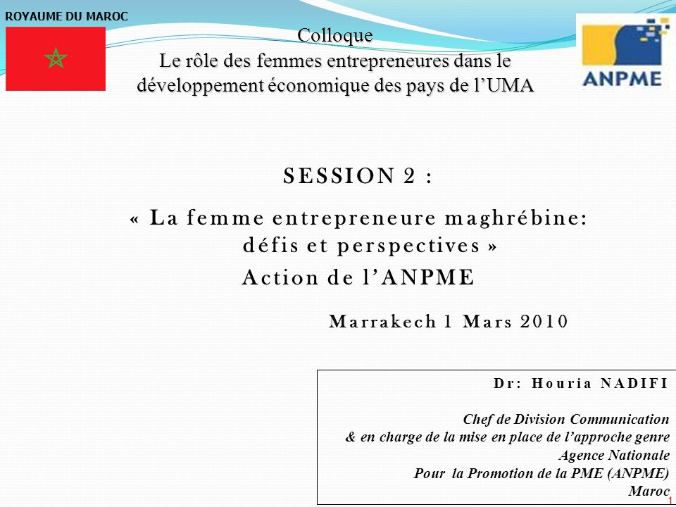 1 ROYAUME DU MAROC Colloque Le rôle des femmes entrepreneures dans le développement économique des pays de lUMA SESSION 2 : « La femme entrepreneure m