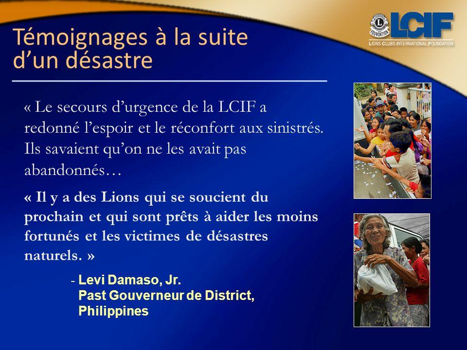 Témoignages à la suite dun désastre « Le secours durgence de la LCIF a redonné lespoir et le réconfort aux sinistrés. Ils savaient quon ne les avait p
