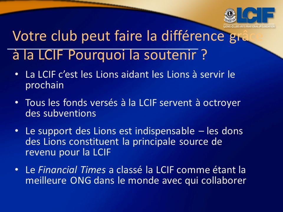 Votre club peut faire la différence grâce à la LCIF Pourquoi la soutenir ? La LCIF cest les Lions aidant les Lions à servir le prochain Tous les fonds