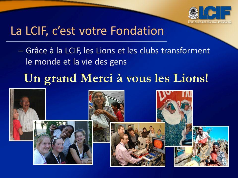La LCIF, cest votre Fondation – Grâce à la LCIF, les Lions et les clubs transforment le monde et la vie des gens Un grand Merci à vous les Lions!