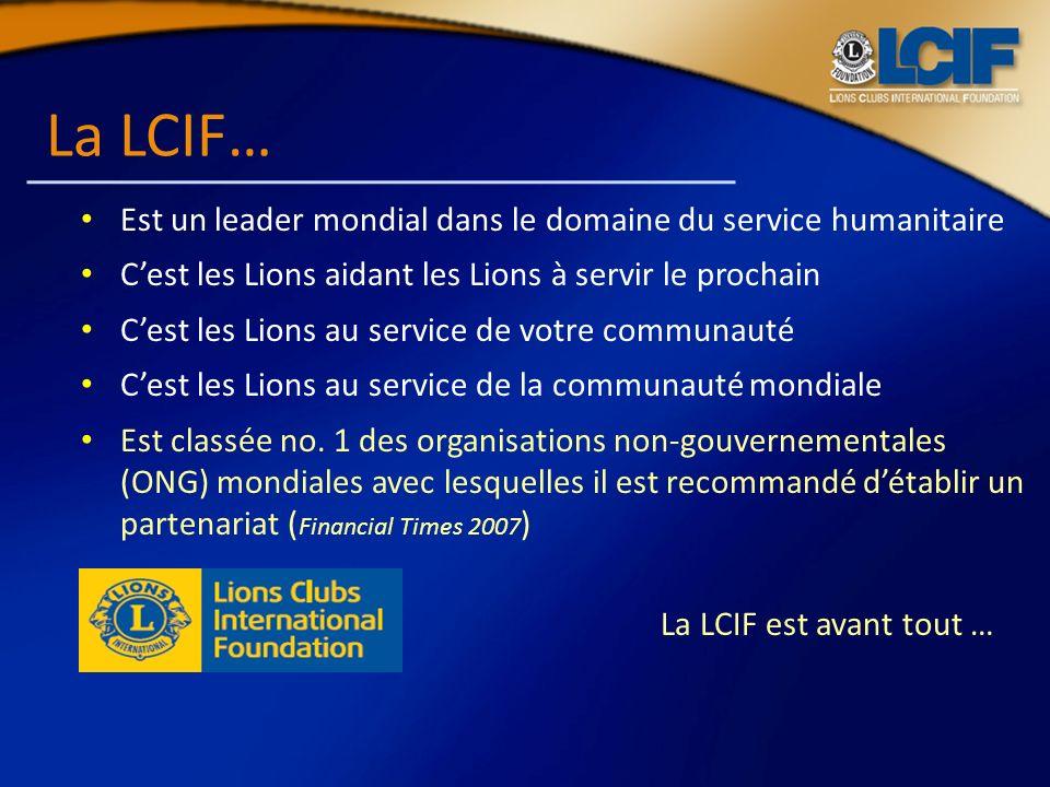 La LCIF… Est un leader mondial dans le domaine du service humanitaire Cest les Lions aidant les Lions à servir le prochain Cest les Lions au service d