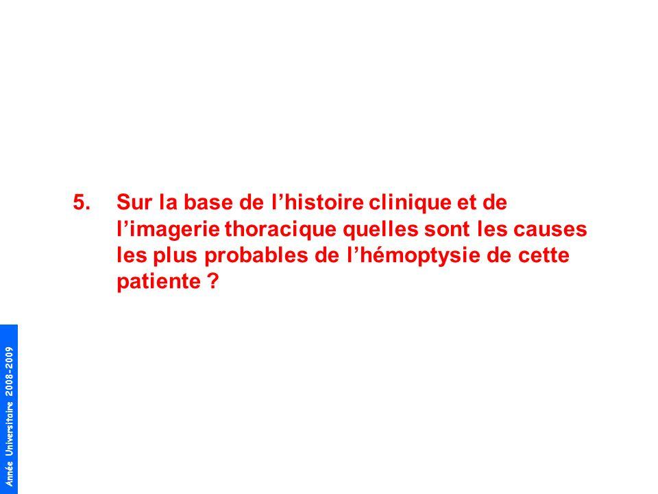 Année Universitaire 2008-2009 5.Sur la base de lhistoire clinique et de limagerie thoracique quelles sont les causes les plus probables de lhémoptysie de cette patiente ?