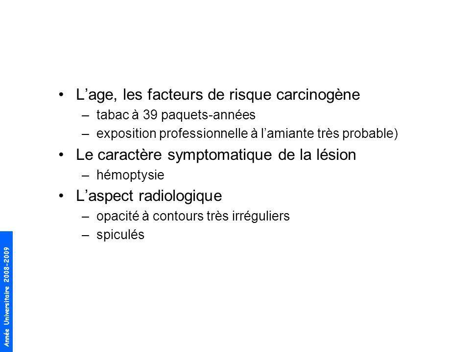 Année Universitaire 2008-2009 Lage, les facteurs de risque carcinogène –tabac à 39 paquets-années –exposition professionnelle à lamiante très probable