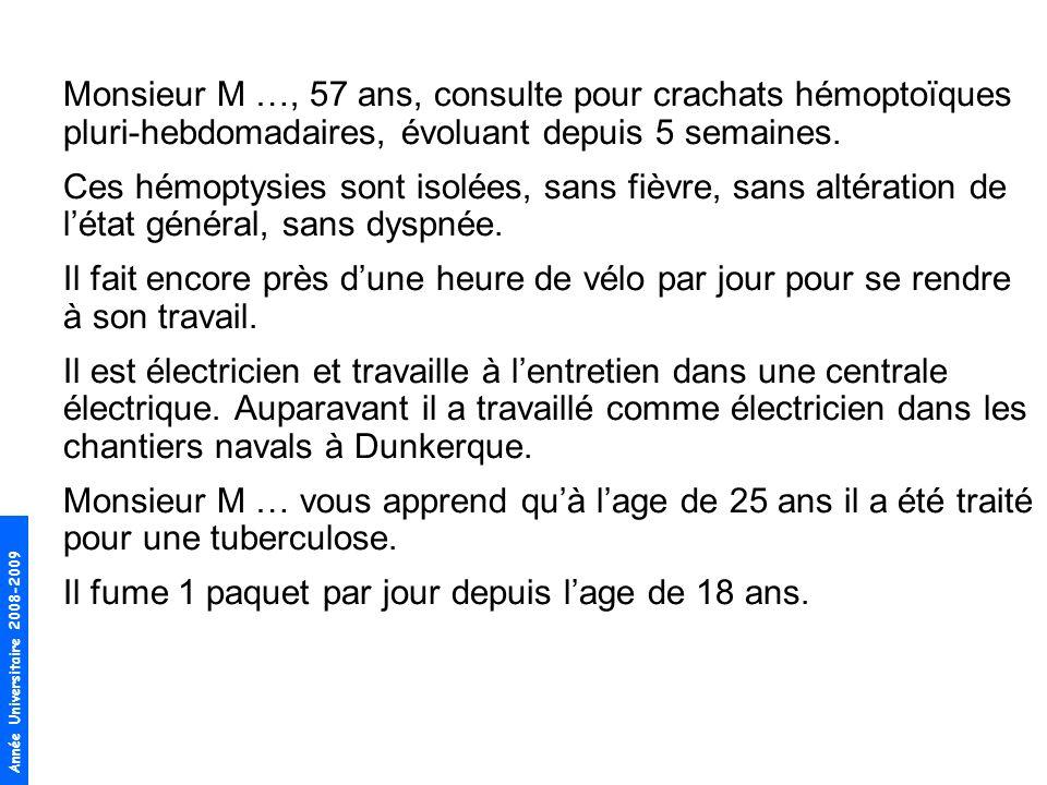 Année Universitaire 2008-2009 Monsieur M …, 57 ans, consulte pour crachats hémoptoïques pluri-hebdomadaires, évoluant depuis 5 semaines. Ces hémoptysi