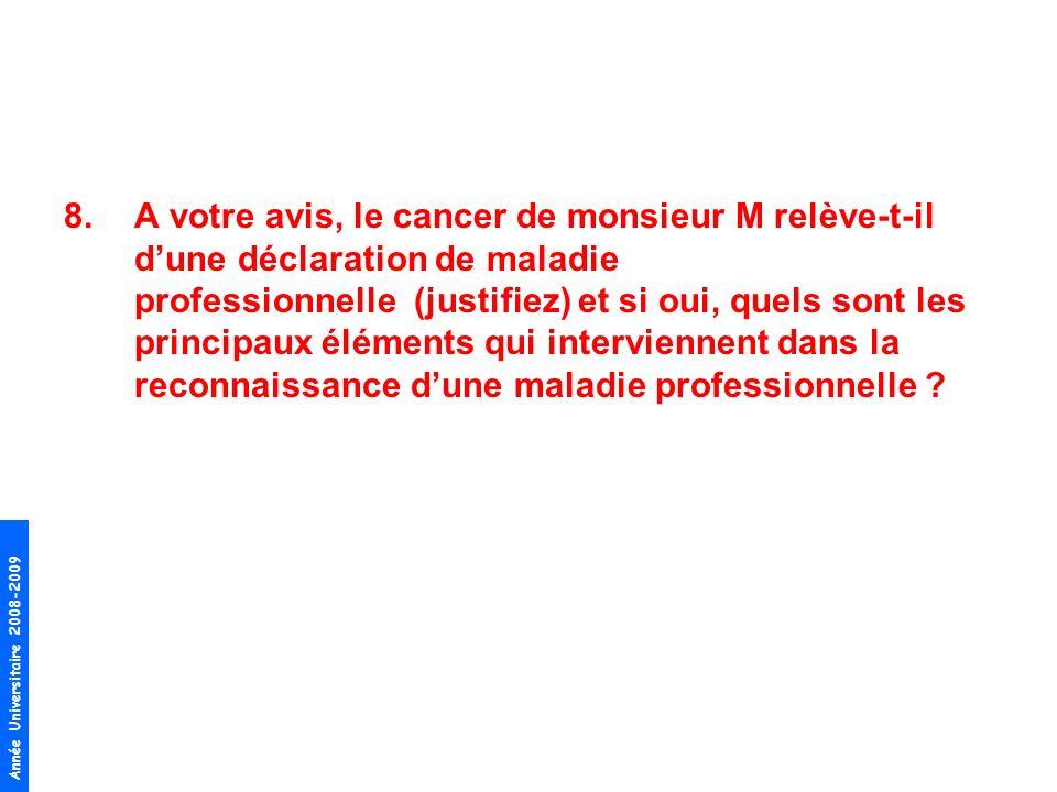 Année Universitaire 2008-2009 8.A votre avis, le cancer de monsieur M relève-t-il dune déclaration de maladie professionnelle (justifiez) et si oui, q