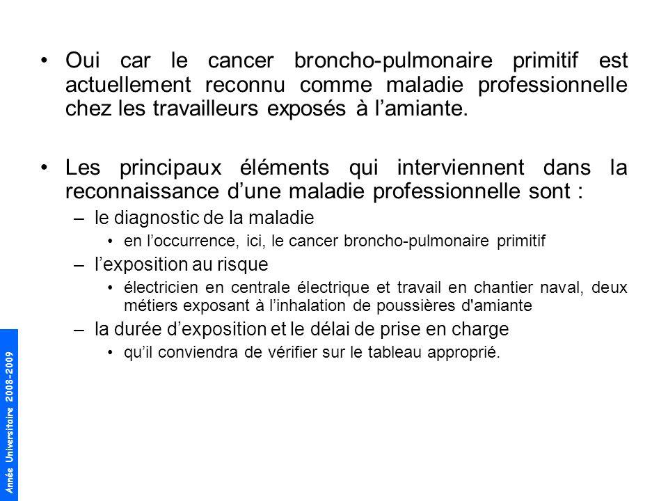 Année Universitaire 2008-2009 Oui car le cancer broncho-pulmonaire primitif est actuellement reconnu comme maladie professionnelle chez les travailleu