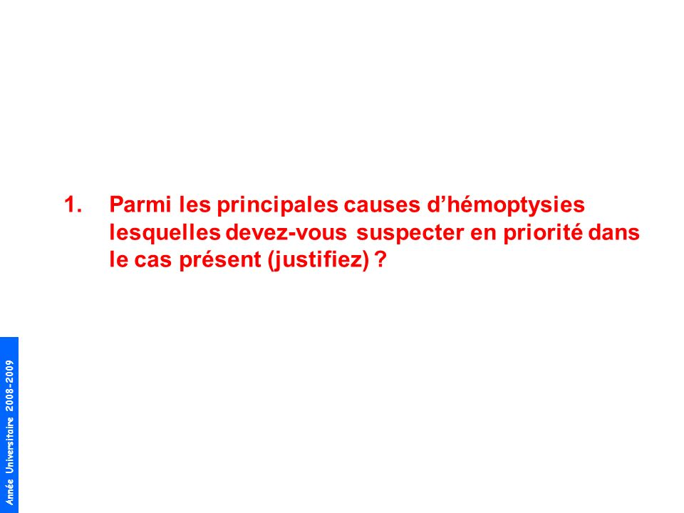Année Universitaire 2008-2009 1.Parmi les principales causes dhémoptysies lesquelles devez-vous suspecter en priorité dans le cas présent (justifiez)