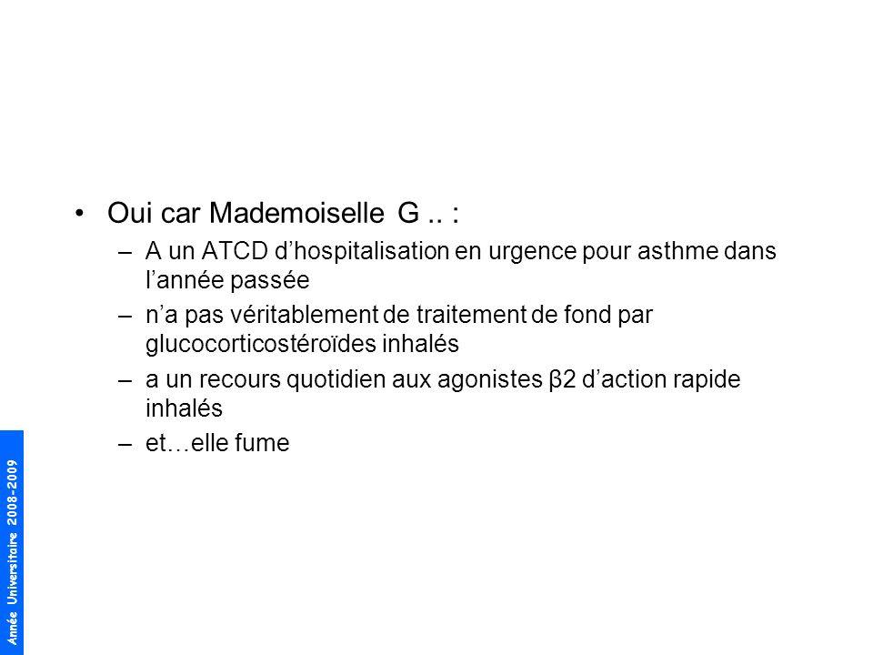 Année Universitaire 2008-2009 Oui car Mademoiselle G.. : –A un ATCD dhospitalisation en urgence pour asthme dans lannée passée –na pas véritablement d
