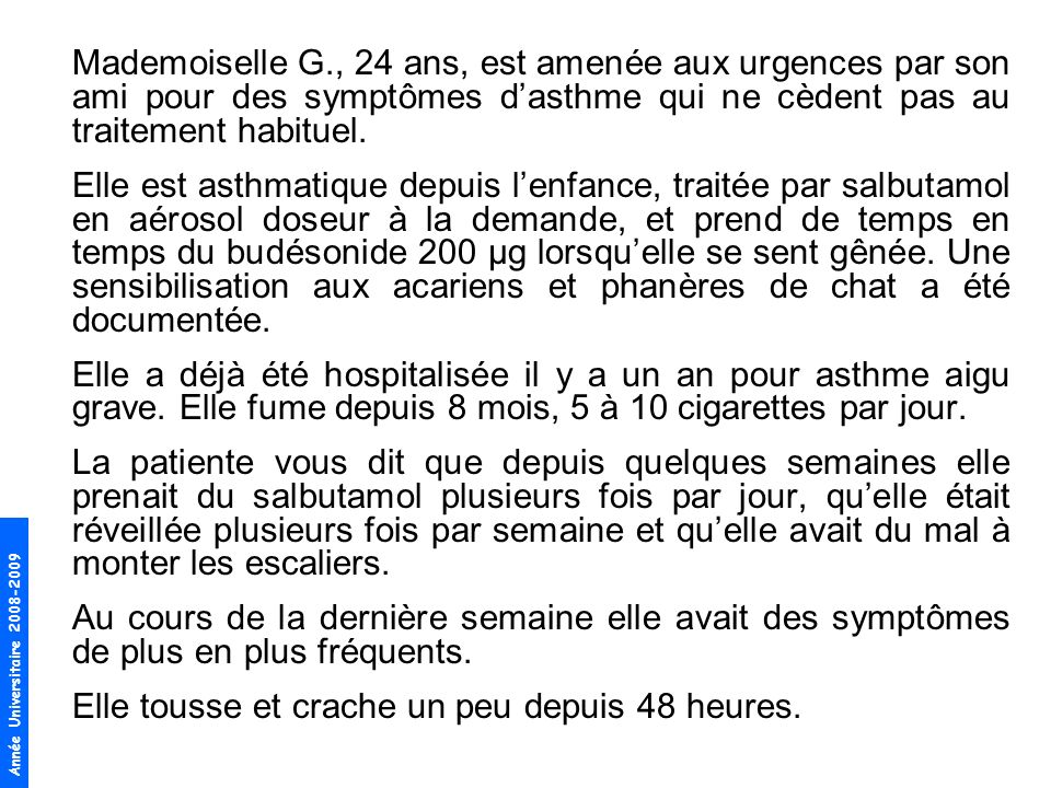 Année Universitaire 2008-2009 Mademoiselle G., 24 ans, est amenée aux urgences par son ami pour des symptômes dasthme qui ne cèdent pas au traitement