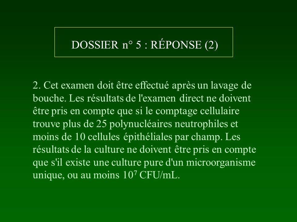 DOSSIER n° 5 : RÉPONSE (2) 2. Cet examen doit être effectué après un lavage de bouche. Les résultats de l'examen direct ne doivent être pris en compte