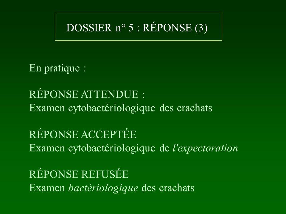 DOSSIER n° 5 : RÉPONSE (3) En pratique : RÉPONSE ATTENDUE : Examen cytobactériologique des crachats RÉPONSE ACCEPTÉE Examen cytobactériologique de l'e