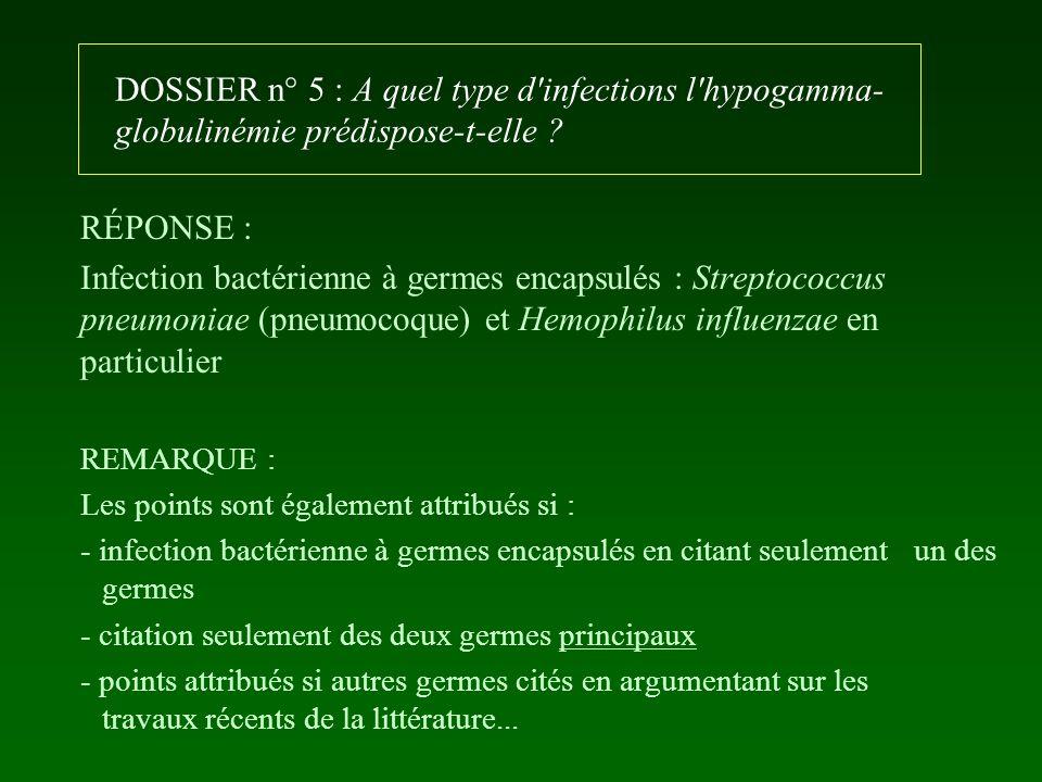 DOSSIER n° 5 : A quel type d'infections l'hypogamma- globulinémie prédispose-t-elle ? RÉPONSE : Infection bactérienne à germes encapsulés : Streptococ