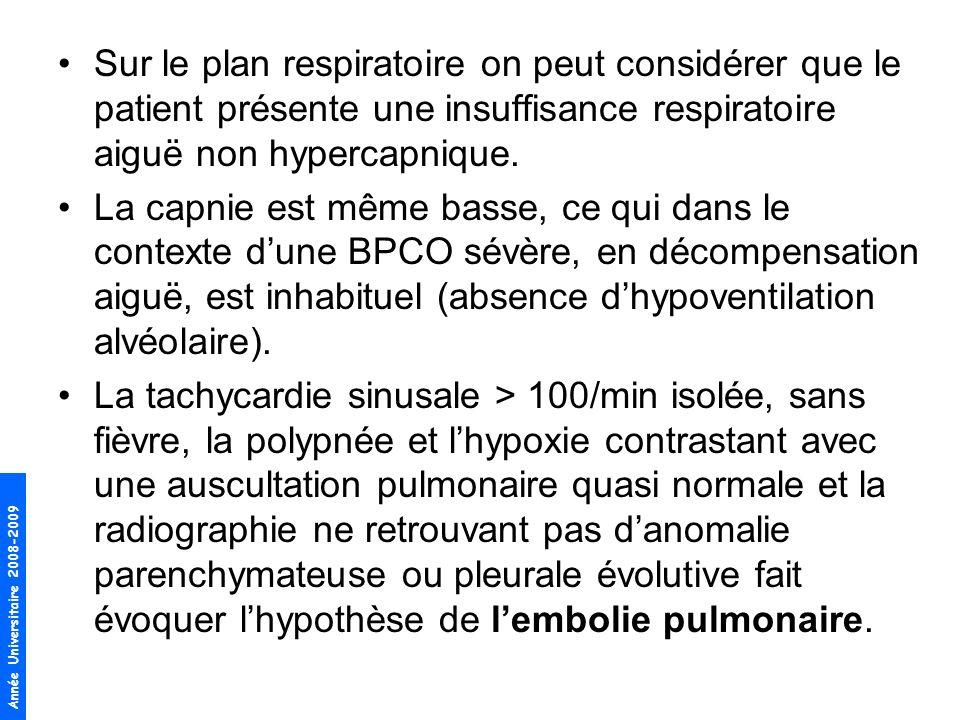 Année Universitaire 2008-2009 Sur le plan respiratoire on peut considérer que le patient présente une insuffisance respiratoire aiguë non hypercapniqu