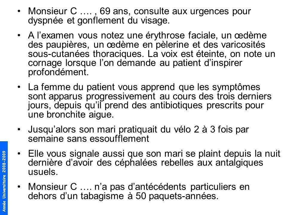 Année Universitaire 2008-2009 Monsieur C …., 69 ans, consulte aux urgences pour dyspnée et gonflement du visage. A lexamen vous notez une érythrose fa