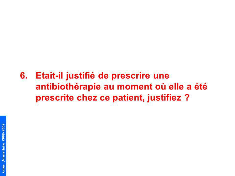 Année Universitaire 2008-2009 6.Etait-il justifié de prescrire une antibiothérapie au moment où elle a été prescrite chez ce patient, justifiez ?
