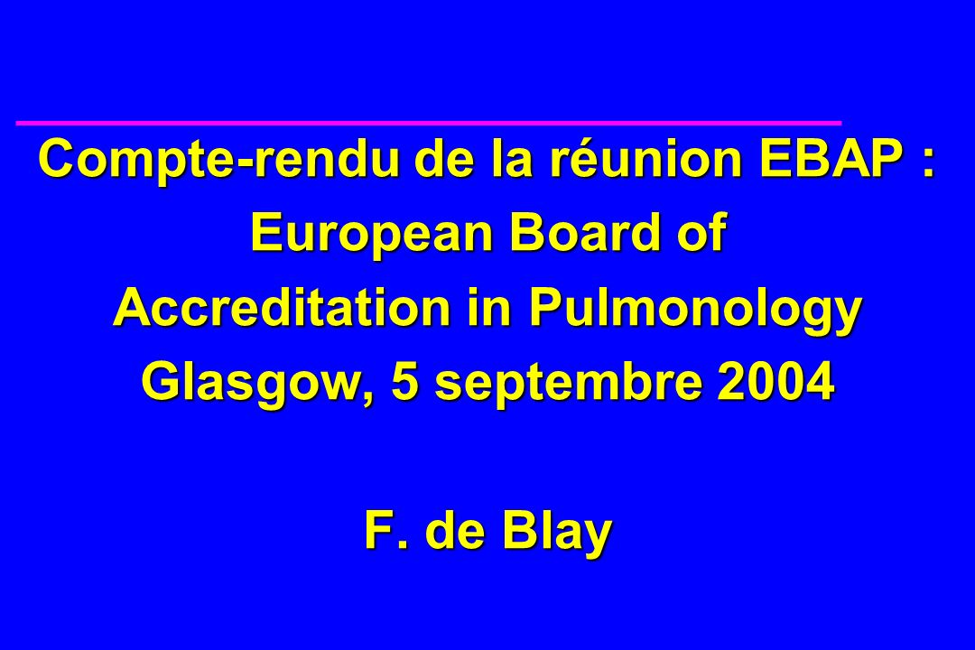 Compte-rendu de la réunion EBAP : European Board of Accreditation in Pulmonology Glasgow, 5 septembre 2004 F.